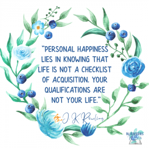 """Personal happiness lies in knowing that life is not a checklist of acquisition. Your qualifications are not your life."" Harry Potter  J.K. Rowling"